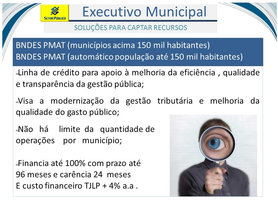 Executivo Municipal SOLUÇÕES PARA CAPTAR RECURSOS Linha de crédito para apoio à melhoria da eficiência, qualidade e transparência da gestão pública; V