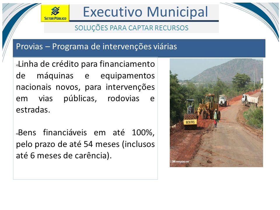 Executivo Municipal Provias – Programa de intervenções viárias Linha de crédito para financiamento de máquinas e equipamentos nacionais novos, para in