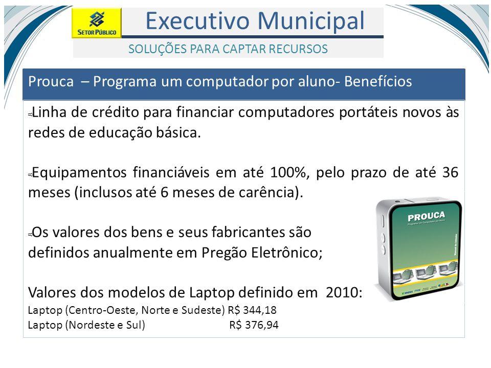 Executivo Municipal Prouca – Programa um computador por aluno- Benefícios Linha de crédito para financiar computadores portáteis novos às redes de edu
