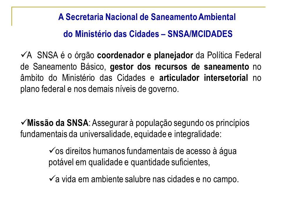 A Secretaria Nacional de Saneamento Ambiental do Ministério das Cidades – SNSA/MCIDADES A SNSA é o órgão coordenador e planejador da Política Federal