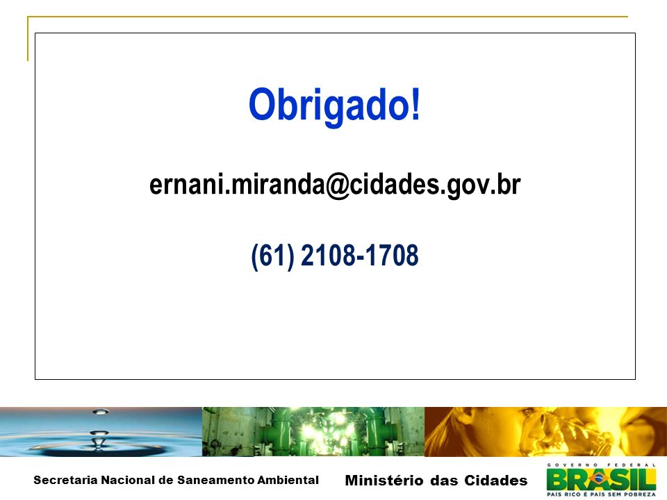 Obrigado! ernani.miranda@cidades.gov.br (61) 2108-1708 Secretaria Nacional de Saneamento Ambiental Ministério das Cidades