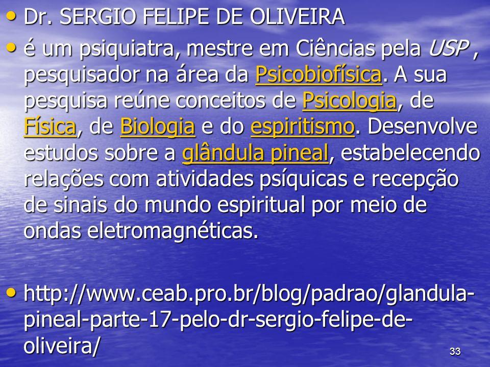 33 Dr. SERGIO FELIPE DE OLIVEIRA Dr. SERGIO FELIPE DE OLIVEIRA é um psiquiatra, mestre em Ciências pela USP, pesquisador na área da Psicobiofísica. A