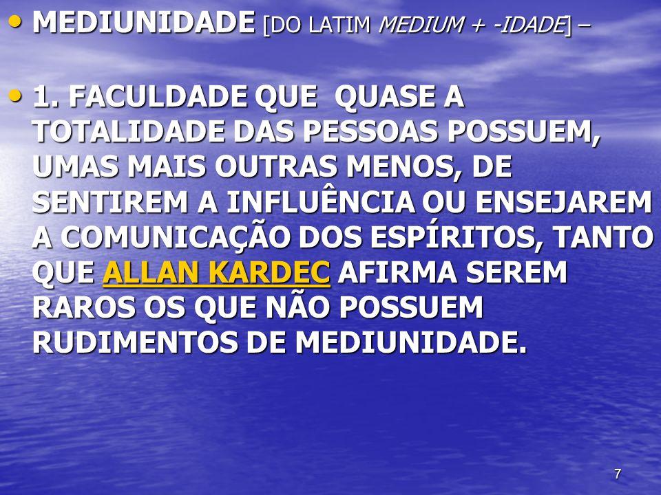 7 MEDIUNIDADE [DO LATIM MEDIUM + -IDADE] – MEDIUNIDADE [DO LATIM MEDIUM + -IDADE] – 1. FACULDADE QUE QUASE A TOTALIDADE DAS PESSOAS POSSUEM, UMAS MAIS