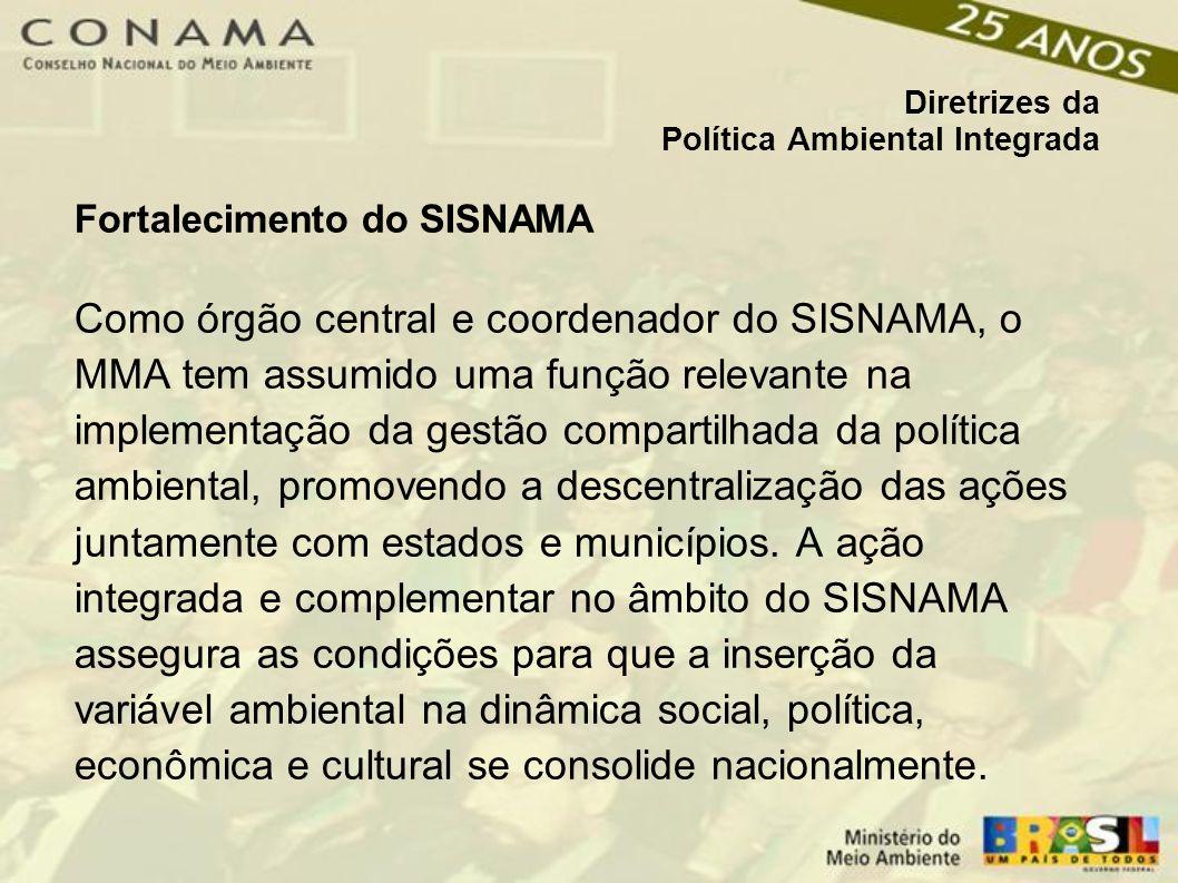 Diretrizes da Política Ambiental Integrada Fortalecimento do SISNAMA Como órgão central e coordenador do SISNAMA, o MMA tem assumido uma função relevante na implementação da gestão compartilhada da política ambiental, promovendo a descentralização das ações juntamente com estados e municípios.