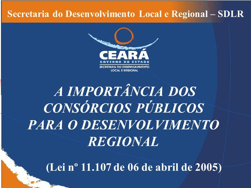 A IMPORTÂNCIA DOS CONSÓRCIOS PÚBLICOS PARA O DESENVOLVIMENTO REGIONAL Secretaria do Desenvolvimento Local e Regional – SDLR (Lei nº 11.107 de 06 de abril de 2005)