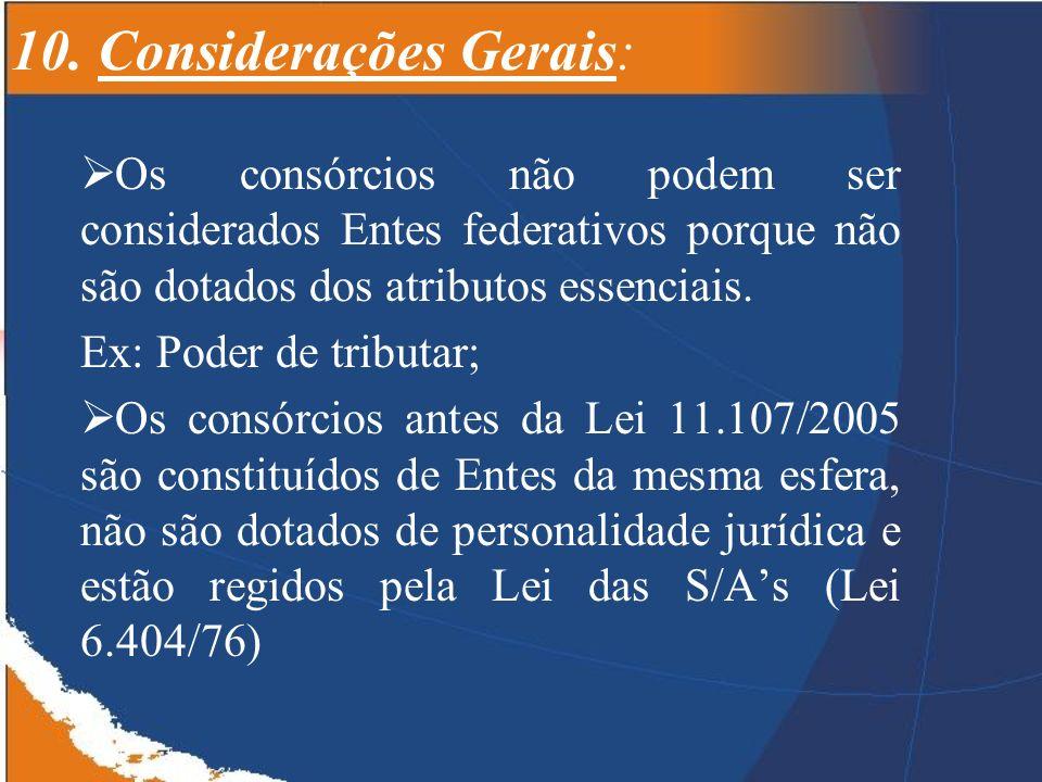 10. Considerações Gerais: Os consórcios não podem ser considerados Entes federativos porque não são dotados dos atributos essenciais. Ex: Poder de tri