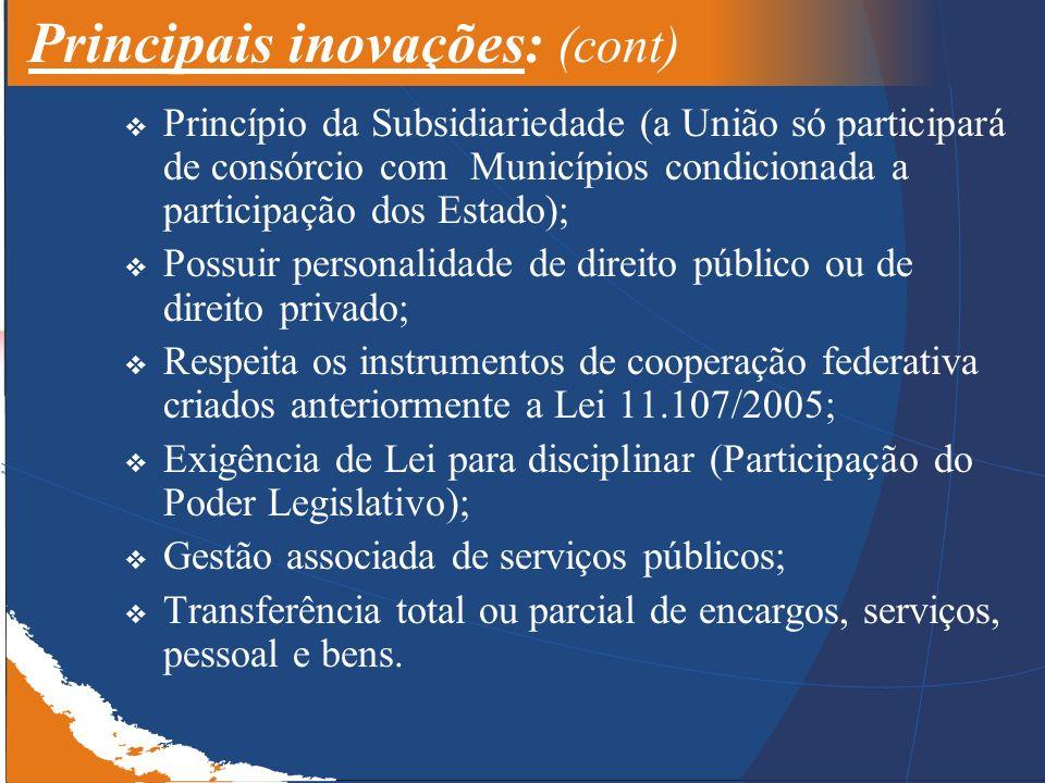 Principais inovações: (cont) Princípio da Subsidiariedade (a União só participará de consórcio com Municípios condicionada a participação dos Estado); Possuir personalidade de direito público ou de direito privado; Respeita os instrumentos de cooperação federativa criados anteriormente a Lei 11.107/2005; Exigência de Lei para disciplinar (Participação do Poder Legislativo); Gestão associada de serviços públicos; Transferência total ou parcial de encargos, serviços, pessoal e bens.