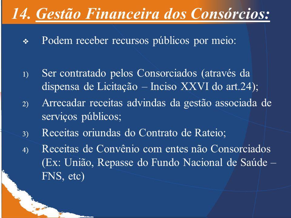 14. Gestão Financeira dos Consórcios: Podem receber recursos públicos por meio: 1) Ser contratado pelos Consorciados (através da dispensa de Licitação