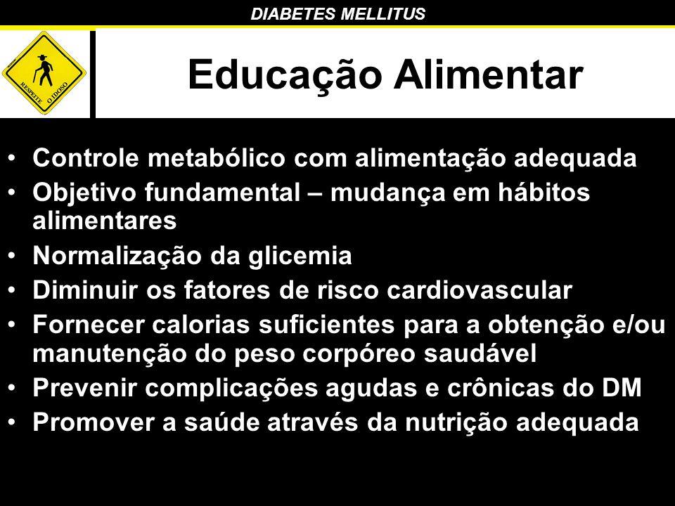 DIABETES MELLITUS Educação Alimentar Controle metabólico com alimentação adequada Objetivo fundamental – mudança em hábitos alimentares Normalização d