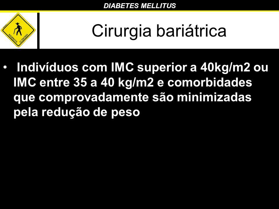 DIABETES MELLITUS Cirurgia bariátrica Indivíduos com IMC superior a 40kg/m2 ou IMC entre 35 a 40 kg/m2 e comorbidades que comprovadamente são minimiza