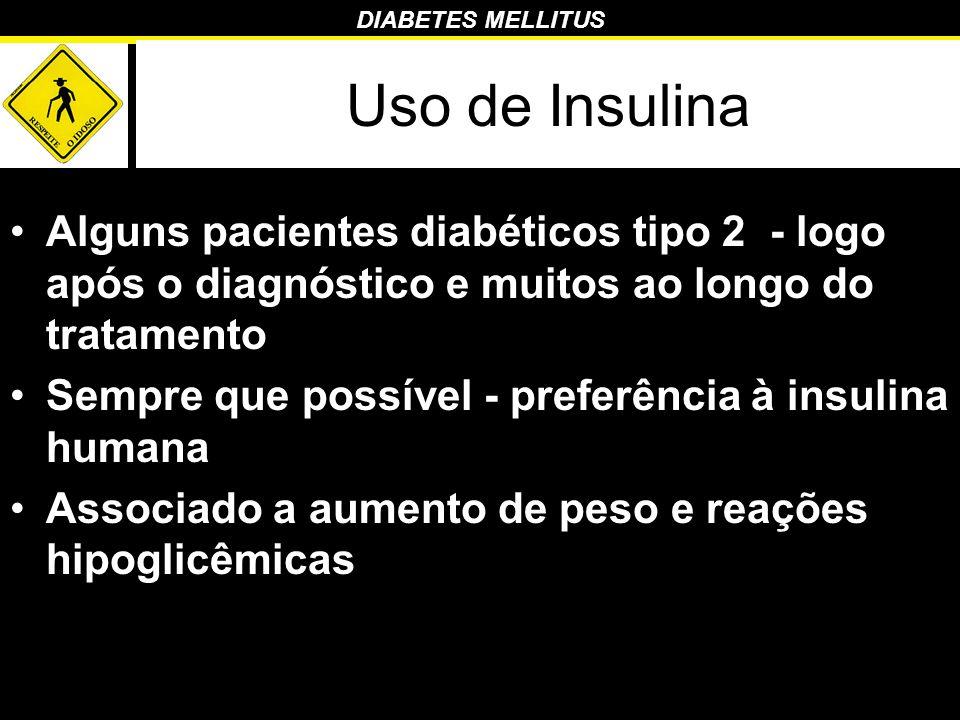 DIABETES MELLITUS Uso de Insulina Alguns pacientes diabéticos tipo 2 - logo após o diagnóstico e muitos ao longo do tratamento Sempre que possível - p