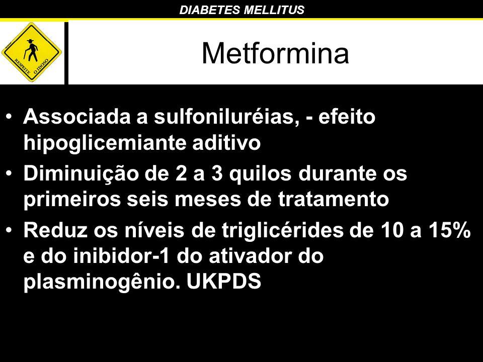 DIABETES MELLITUS Metformina Associada a sulfoniluréias, - efeito hipoglicemiante aditivo Diminuição de 2 a 3 quilos durante os primeiros seis meses d