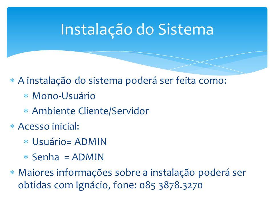 A instalação do sistema poderá ser feita como: Mono-Usuário Ambiente Cliente/Servidor Acesso inicial: Usuário= ADMIN Senha = ADMIN Maiores informações