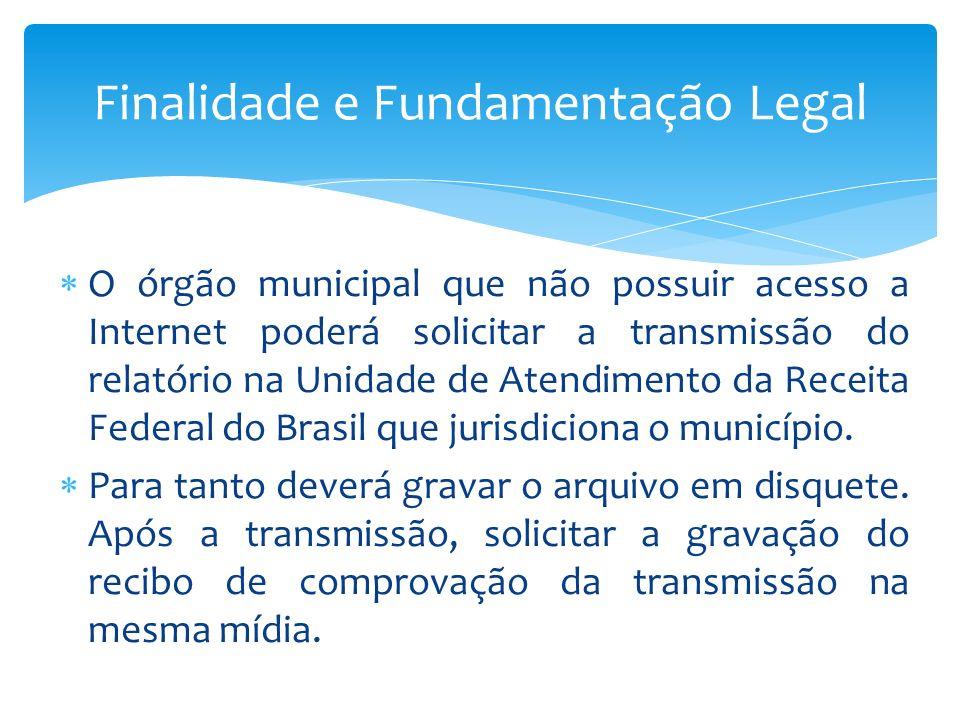 O órgão municipal que não possuir acesso a Internet poderá solicitar a transmissão do relatório na Unidade de Atendimento da Receita Federal do Brasil