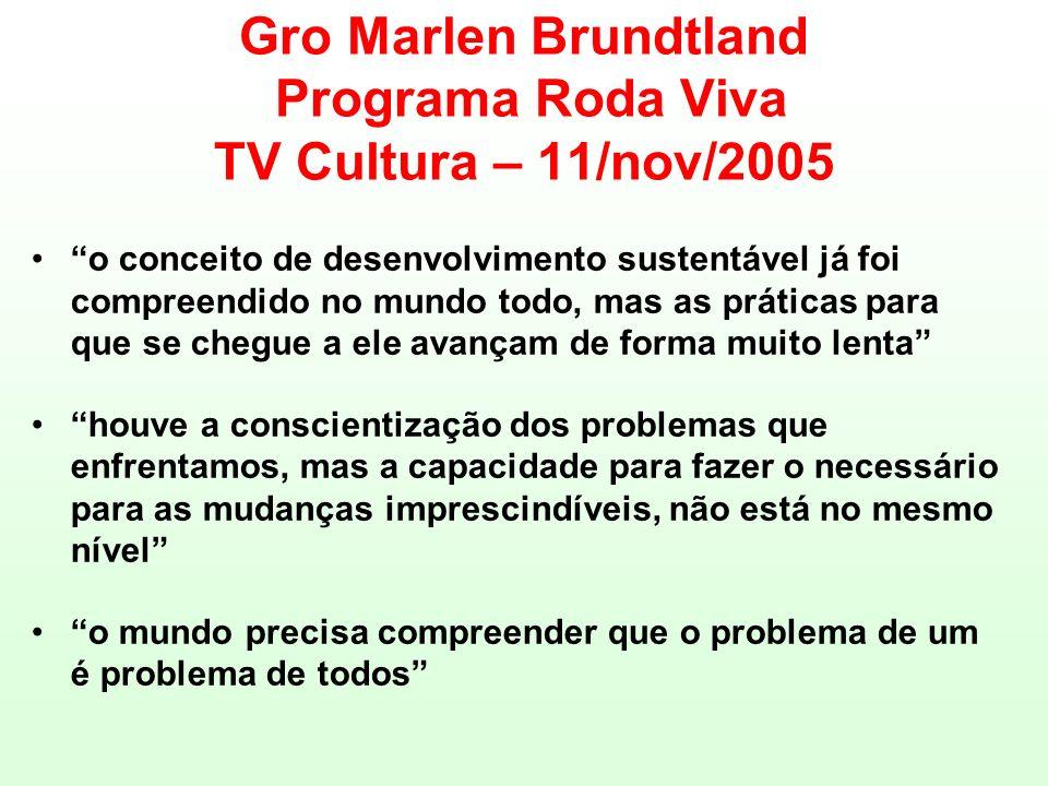 Gro Marlen Brundtland Programa Roda Viva TV Cultura – 11/nov/2005 o conceito de desenvolvimento sustentável já foi compreendido no mundo todo, mas as