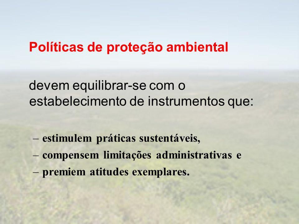 Políticas de proteção ambiental devem equilibrar-se com o estabelecimento de instrumentos que: –estimulem práticas sustentáveis, –compensem limitações