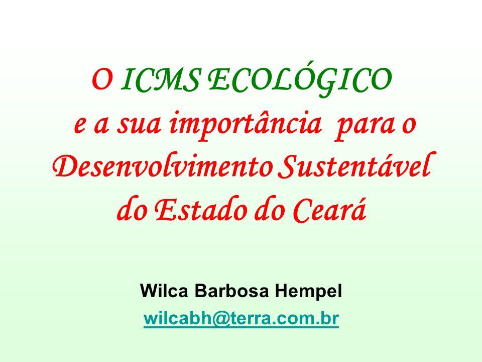 O ICMS ECOLÓGICO e a sua importância para o Desenvolvimento Sustentável do Estado do Ceará Wilca Barbosa Hempel wilcabh@terra.com.br