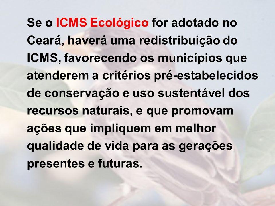 Se o ICMS Ecológico for adotado no Ceará, haverá uma redistribuição do ICMS, favorecendo os municípios que atenderem a critérios pré-estabelecidos de