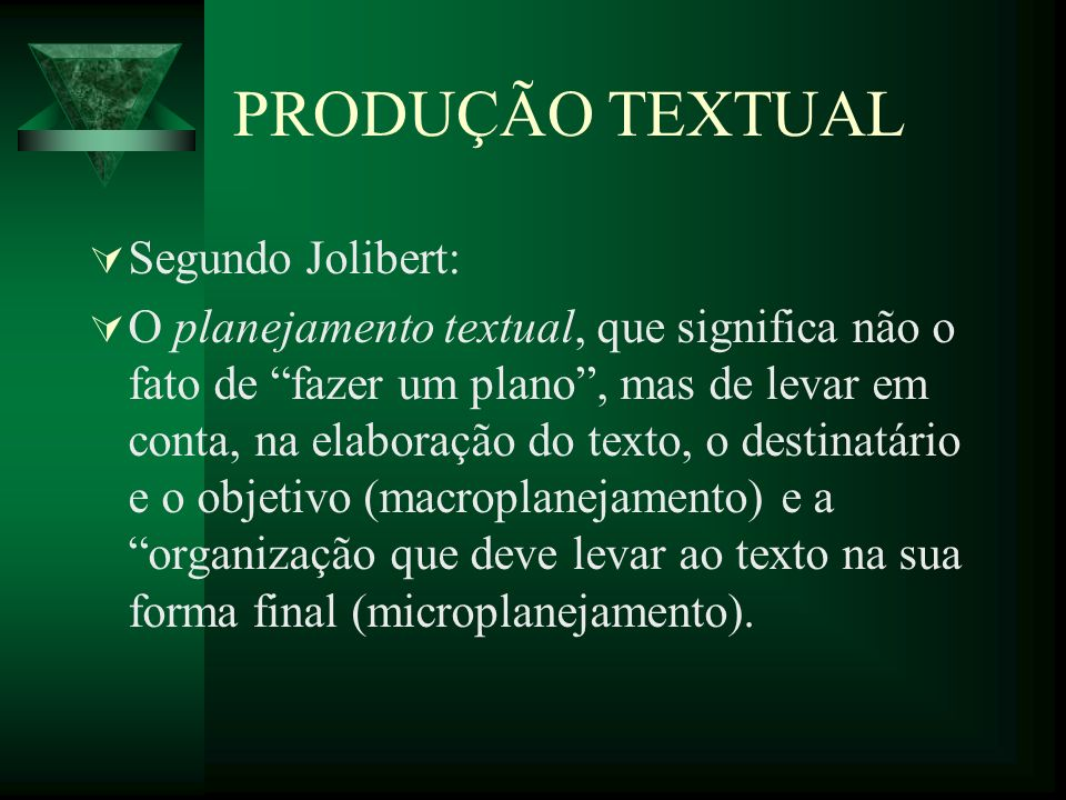 PRODUÇÃO TEXTUAL Segundo Jolibert: O planejamento textual, que significa não o fato de fazer um plano, mas de levar em conta, na elaboração do texto, o destinatário e o objetivo (macroplanejamento) e a organização que deve levar ao texto na sua forma final (microplanejamento).