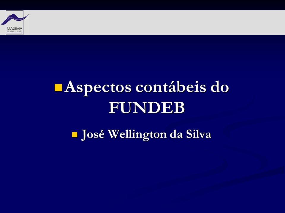 Aspectos contábeis do FUNDEB Aspectos contábeis do FUNDEB José Wellington da Silva José Wellington da Silva