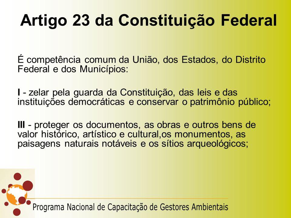 Artigo 23 da Constituição Federal É competência comum da União, dos Estados, do Distrito Federal e dos Municípios: I - zelar pela guarda da Constituiç