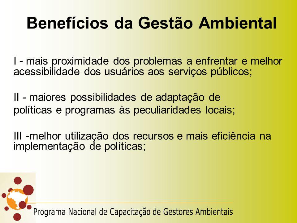 Benefícios da Gestão Ambiental I - mais proximidade dos problemas a enfrentar e melhor acessibilidade dos usuários aos serviços públicos; II - maiores
