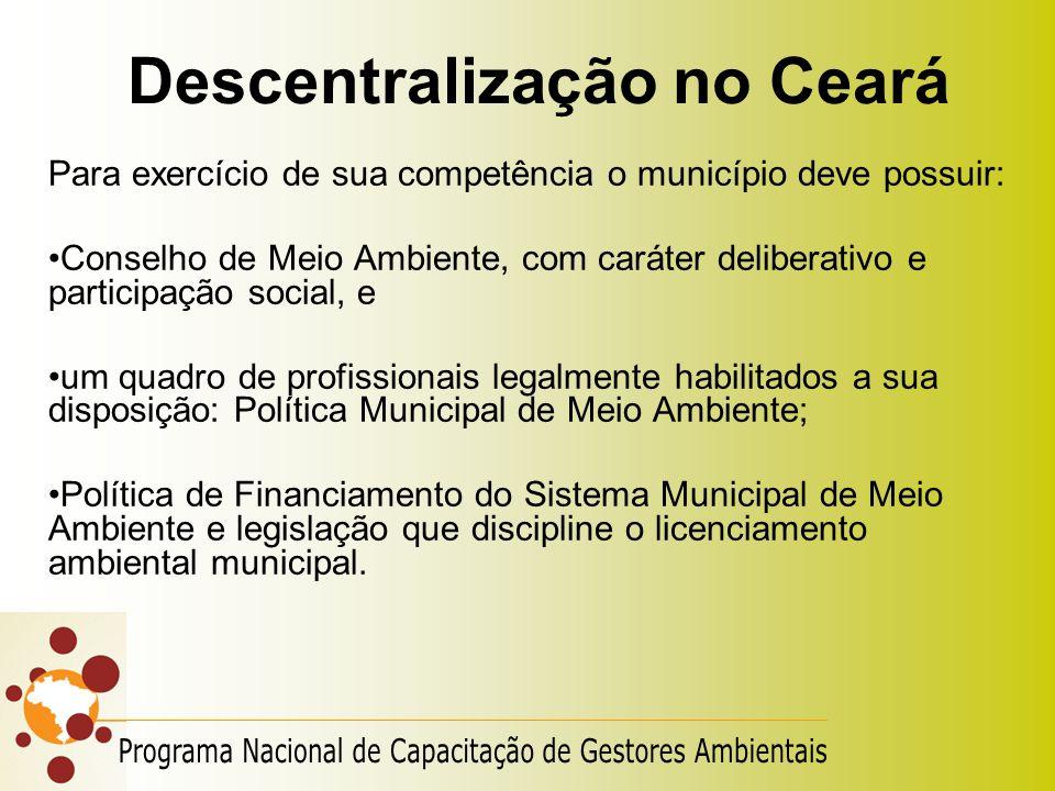 Descentralização no Ceará Para exercício de sua competência o município deve possuir: Conselho de Meio Ambiente, com caráter deliberativo e participaç