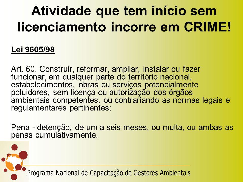 Atividade que tem início sem licenciamento incorre em CRIME! Lei 9605/98 Art. 60. Construir, reformar, ampliar, instalar ou fazer funcionar, em qualqu