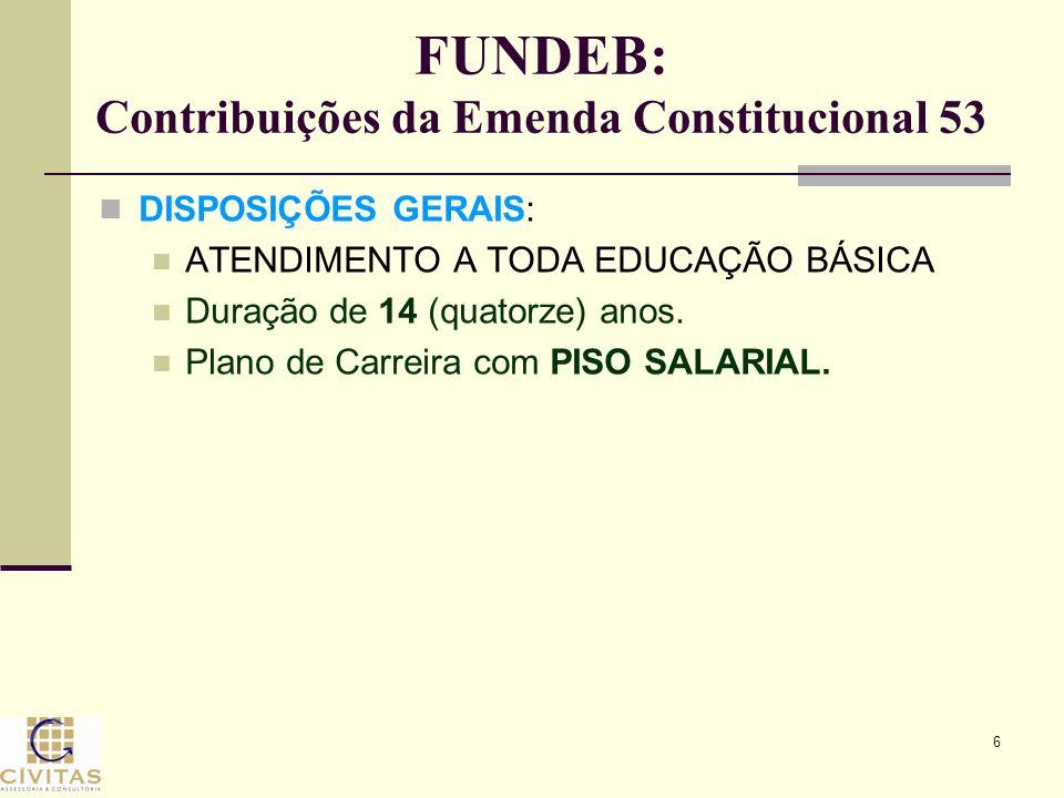 6 FUNDEB: Contribuições da Emenda Constitucional 53 DISPOSIÇÕES GERAIS: ATENDIMENTO A TODA EDUCAÇÃO BÁSICA Duração de 14 (quatorze) anos. Plano de Car