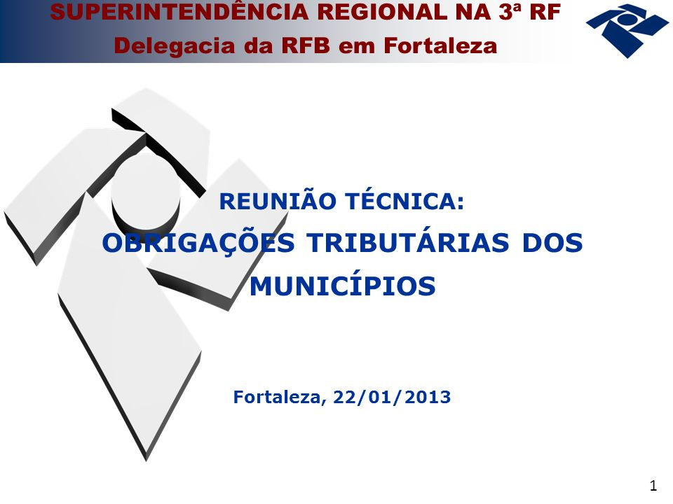 1 SUPERINTENDÊNCIA REGIONAL NA 3ª RF Delegacia da RFB em Fortaleza REUNIÃO TÉCNICA: OBRIGAÇÕES TRIBUTÁRIAS DOS MUNICÍPIOS Fortaleza, 22/01/2013