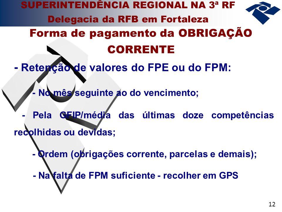 12 - Retenção de valores do FPE ou do FPM: - No mês seguinte ao do vencimento; - Pela GFIP/média das últimas doze competências recolhidas ou devidas; - Ordem (obrigações corrente, parcelas e demais); - Na falta de FPM suficiente - recolher em GPS Forma de pagamento da OBRIGAÇÃO CORRENTE SUPERINTENDÊNCIA REGIONAL NA 3ª RF Delegacia da RFB em Fortaleza