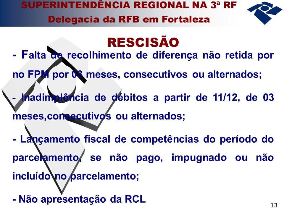 13 - F alta de recolhimento de diferença não retida por no FPM por 03 meses, consecutivos ou alternados; - Inadimplência de débitos a partir de 11/12, de 03 meses,consecutivos ou alternados; - Lançamento fiscal de competências do período do parcelamento, se não pago, impugnado ou não incluído no parcelamento; - Não apresentação da RCL RESCISÃO SUPERINTENDÊNCIA REGIONAL NA 3ª RF Delegacia da RFB em Fortaleza