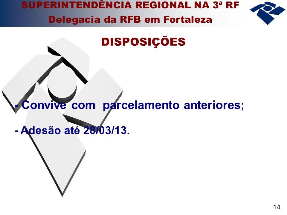 14 - Convive com parcelamento anteriores ; - Adesão até 28/03/13. DISPOSIÇÕES SUPERINTENDÊNCIA REGIONAL NA 3ª RF Delegacia da RFB em Fortaleza