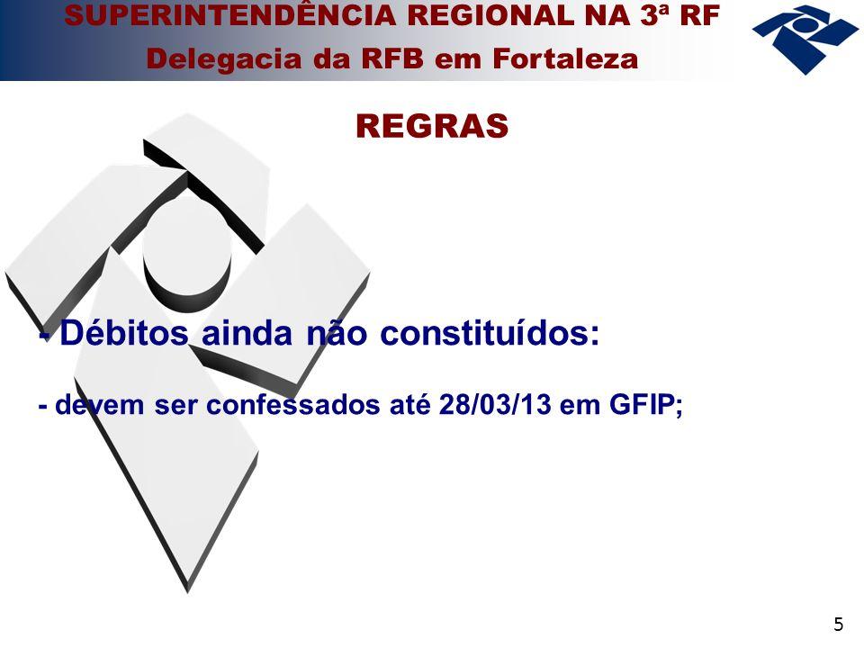 5 - Débitos ainda não constituídos: - devem ser confessados até 28/03/13 em GFIP; REGRAS SUPERINTENDÊNCIA REGIONAL NA 3ª RF Delegacia da RFB em Fortal