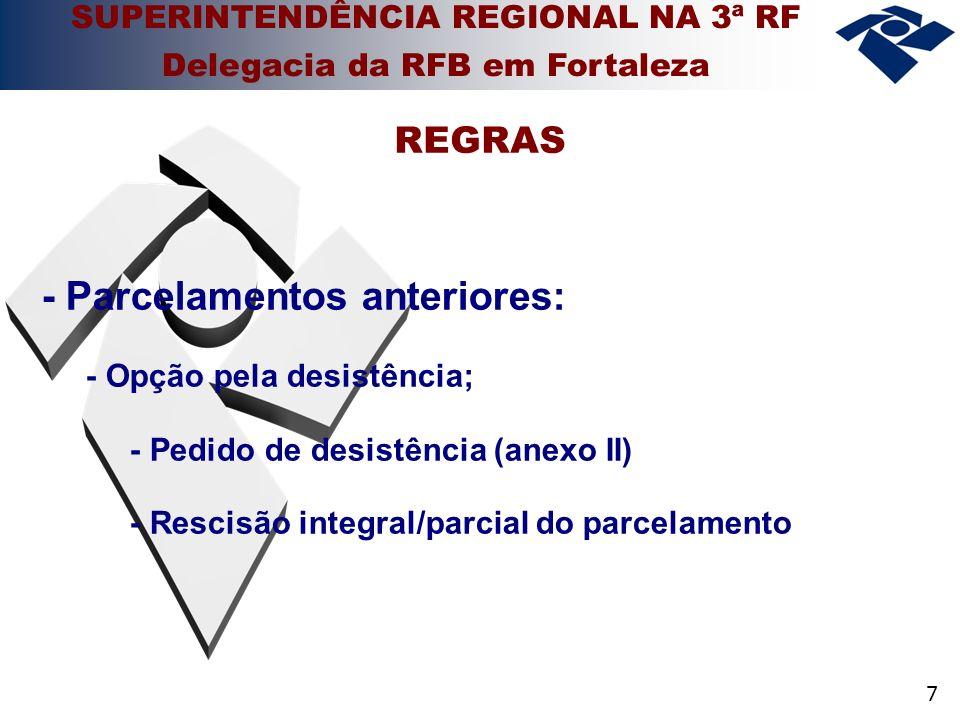 7 - Parcelamentos anteriores: - Opção pela desistência; - Pedido de desistência (anexo II) - Rescisão integral/parcial do parcelamento REGRAS SUPERINTENDÊNCIA REGIONAL NA 3ª RF Delegacia da RFB em Fortaleza