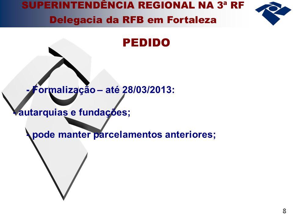 8 - Formalização – até 28/03/2013: - autarquias e fundações; - pode manter parcelamentos anteriores; PEDIDO SUPERINTENDÊNCIA REGIONAL NA 3ª RF Delegacia da RFB em Fortaleza