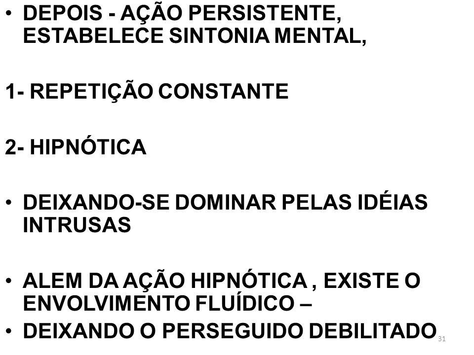 DEPOIS - AÇÃO PERSISTENTE, ESTABELECE SINTONIA MENTAL, 1- REPETIÇÃO CONSTANTE 2- HIPNÓTICA DEIXANDO-SE DOMINAR PELAS IDÉIAS INTRUSAS ALEM DA AÇÃO HIPN