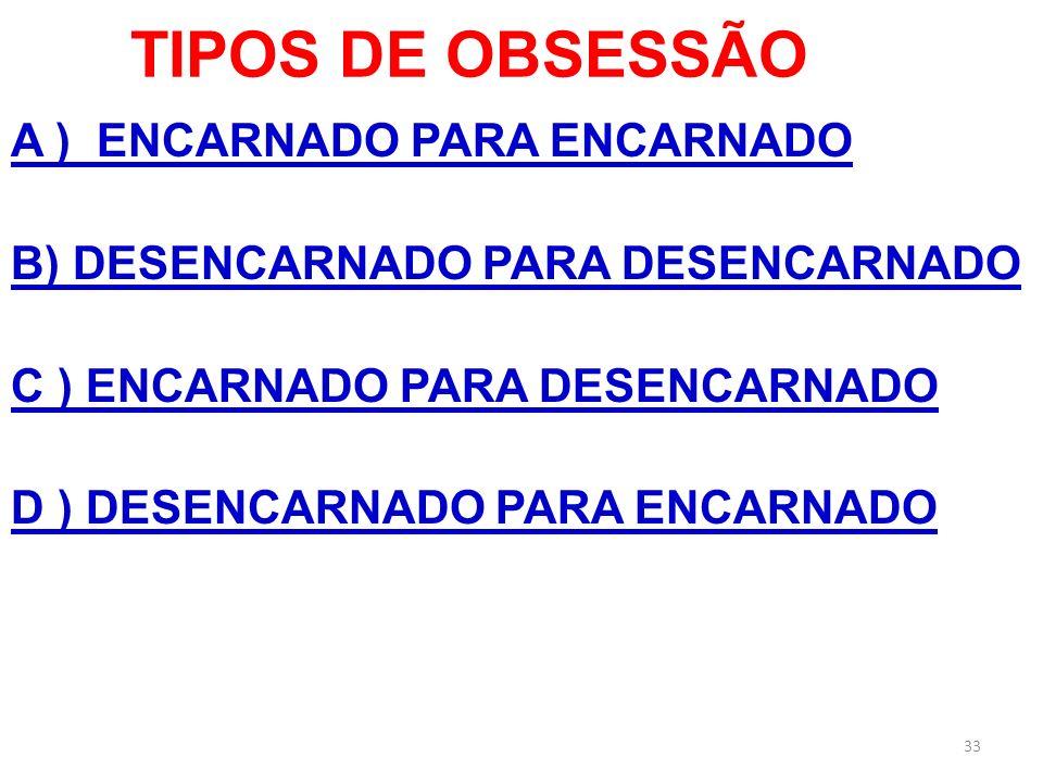 TIPOS DE OBSESSÃO A ) ENCARNADO PARA ENCARNADO B) DESENCARNADO PARA DESENCARNADO C ) ENCARNADO PARA DESENCARNADO D ) DESENCARNADO PARA ENCARNADO 33