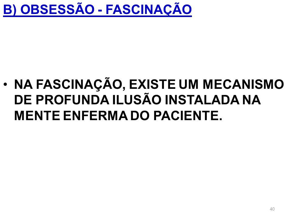 B) OBSESSÃO - FASCINAÇÃO NA FASCINAÇÃO, EXISTE UM MECANISMO DE PROFUNDA ILUSÃO INSTALADA NA MENTE ENFERMA DO PACIENTE. 40