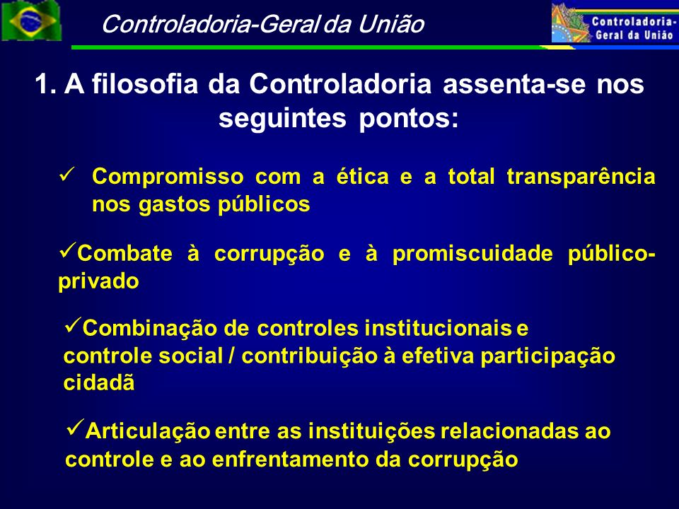 Controladoria-Geral da União 1. A filosofia da Controladoria assenta-se nos seguintes pontos: Compromisso com a ética e a total transparência nos gast