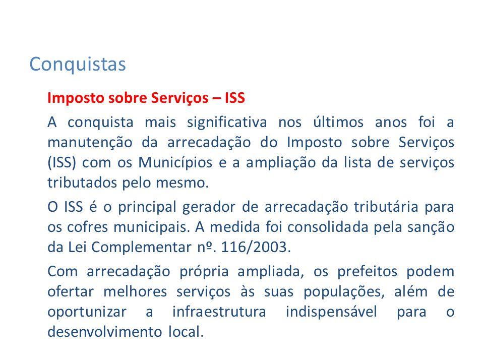 Imposto sobre Serviços – ISS A conquista mais significativa nos últimos anos foi a manutenção da arrecadação do Imposto sobre Serviços (ISS) com os Municípios e a ampliação da lista de serviços tributados pelo mesmo.