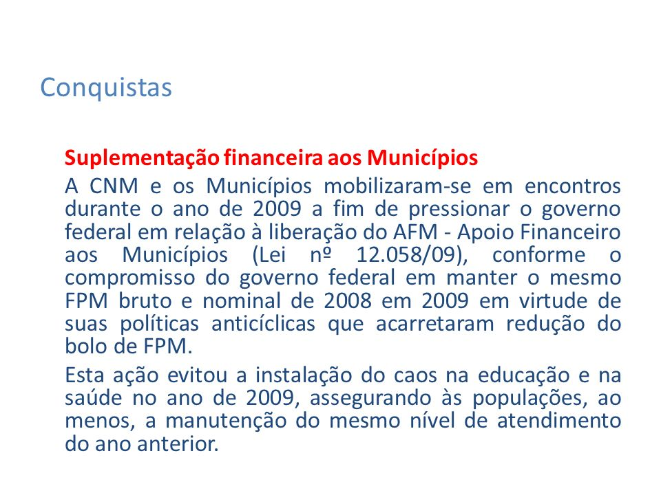 Suplementação financeira aos Municípios A CNM e os Municípios mobilizaram-se em encontros durante o ano de 2009 a fim de pressionar o governo federal em relação à liberação do AFM - Apoio Financeiro aos Municípios (Lei nº 12.058/09), conforme o compromisso do governo federal em manter o mesmo FPM bruto e nominal de 2008 em 2009 em virtude de suas políticas anticíclicas que acarretaram redução do bolo de FPM.