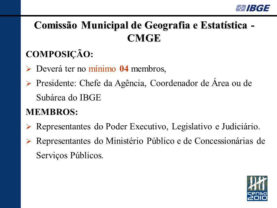 Comissão Municipal de Geografia e Estatística - CMGE COMPOSIÇÃO: Deverá ter no mínimo 04 membros, Presidente: Chefe da Agência, Coordenador de Área ou de Subárea do IBGE MEMBROS: Representantes do Poder Executivo, Legislativo e Judiciário.
