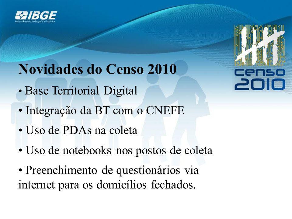 Novidades do Censo 2010 Base Territorial Digital Integração da BT com o CNEFE Uso de PDAs na coleta Uso de notebooks nos postos de coleta Preenchimento de questionários via internet para os domicílios fechados.