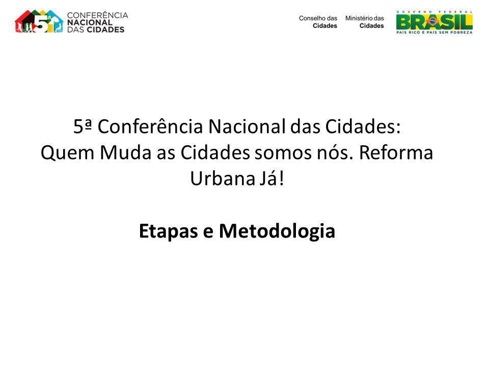 5ª Conferência Nacional das Cidades: Quem Muda as Cidades somos nós. Reforma Urbana Já! Etapas e Metodologia