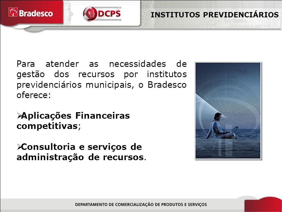 11/18 Para atender as necessidades de gestão dos recursos por institutos previdenciários municipais, o Bradesco oferece: Aplicações Financeiras competitivas; Consultoria e serviços de administração de recursos.