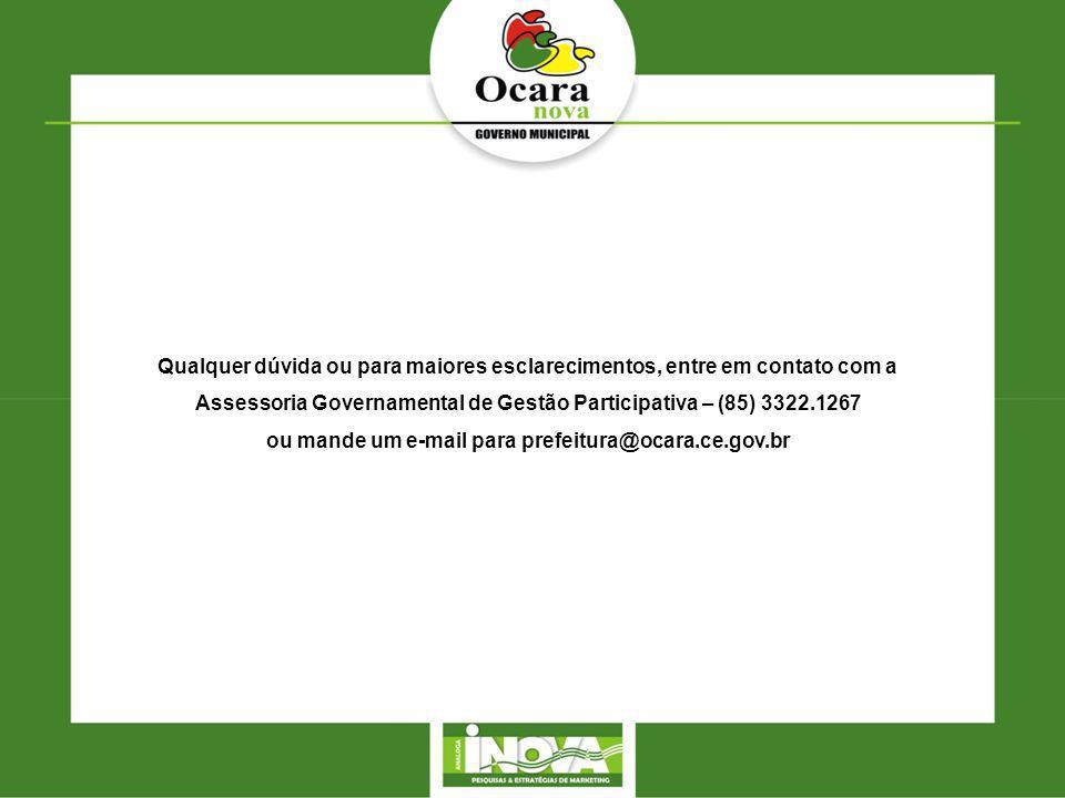 Qualquer dúvida ou para maiores esclarecimentos, entre em contato com a Assessoria Governamental de Gestão Participativa – (85) 3322.1267 ou mande um e-mail para prefeitura@ocara.ce.gov.br