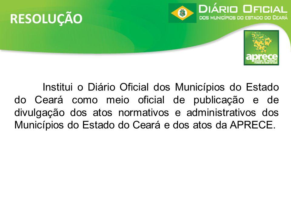 RESOLUÇÃO Institui o Diário Oficial dos Municípios do Estado do Ceará como meio oficial de publicação e de divulgação dos atos normativos e administra
