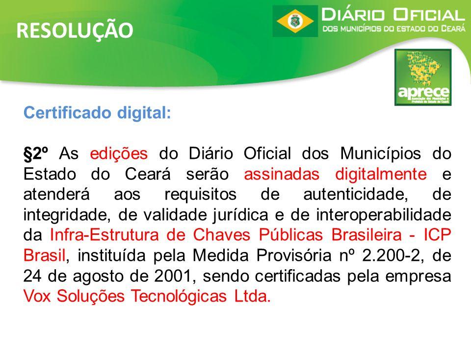 RESOLUÇÃO Certificado digital: §2º As edições do Diário Oficial dos Municípios do Estado do Ceará serão assinadas digitalmente e atenderá aos requisit