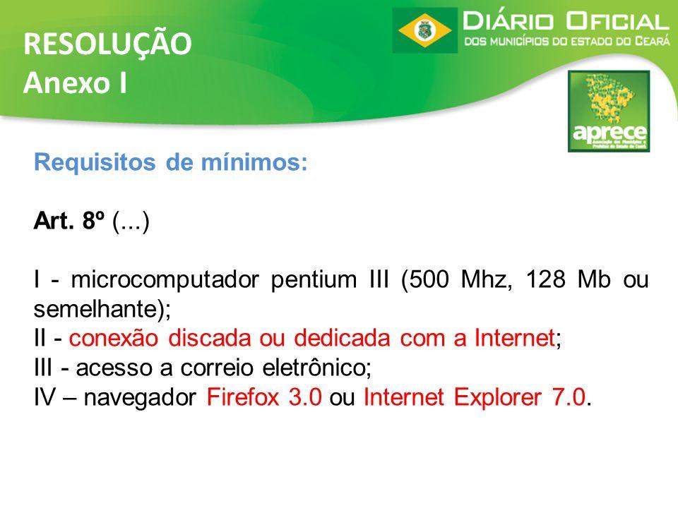 RESOLUÇÃO Anexo I Requisitos de mínimos: Art. 8º (...) I - microcomputador pentium III (500 Mhz, 128 Mb ou semelhante); II - conexão discada ou dedica